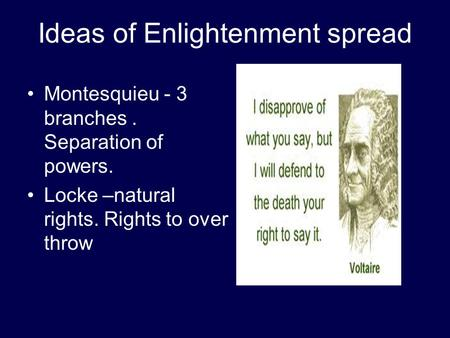 Ideas of Enlightenment spread Montesquieu - 3 branches. Separation of powers. Locke –natural rights. Rights to over throw.