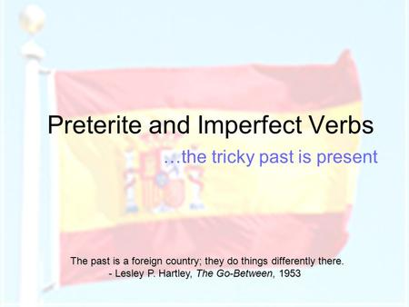 Preterite and Imperfect Verbs …the tricky past is present The past is a foreign country; they do things differently there. - Lesley P. Hartley, The Go-Between,