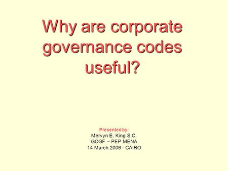 Why are corporate governance codes useful? Presented by: Mervyn E. King S.C. GCGF – PEP MENA 14 March 2006 - CAIRO.
