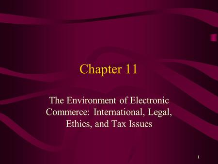 1 Chapter 11 The Environment of Electronic Commerce: International, Legal, Ethics, and Tax Issues.