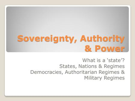 Sovereignty, Authority & Power What is a 'state'? States, Nations & Regimes Democracies, Authoritarian Regimes & Military Regimes.