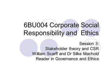 6BU004 Corporate Social Responsibility and Ethics Session 3: Stakeholder theory and CSR William Scarff and Dr Silke Machold Reader in Governance and Ethics.