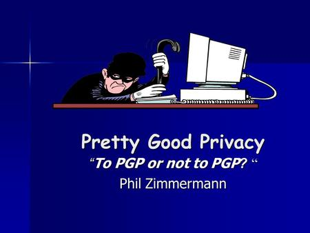 "Pretty Good Privacy "" To PGP or not to PGP? "" Phil Zimmermann."