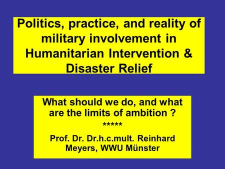Politics, practice, and reality of military involvement in Humanitarian Intervention & Disaster Relief What should we do, and what are the limits of ambition.