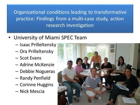 Organizational conditions leading to transformative practice: Findings from a multi-case study, action research investigation University of Miami SPEC.