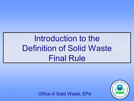 Introduction to the Definition <strong>of</strong> Solid <strong>Waste</strong> Final Rule Office <strong>of</strong> Solid <strong>Waste</strong>, EPA.