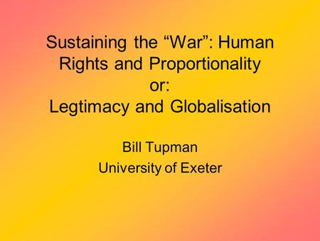 "Sustaining the ""War"": Human Rights and Proportionality or: Legtimacy and Globalisation Bill Tupman University of Exeter."