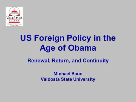 US Foreign Policy in the Age of Obama Renewal, Return, and Continuity Michael Baun Valdosta State University.