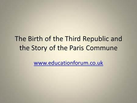 The Birth of the Third Republic and the Story of the Paris Commune www.educationforum.co.uk.