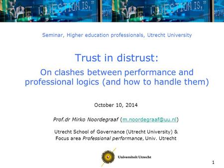 1 Seminar, Higher education professionals, Utrecht University Trust in distrust: On clashes between performance and professional logics (and how to handle.