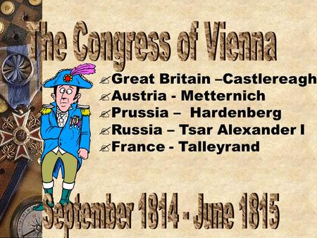  Great Britain –Castlereagh  Austria - Metternich  Prussia – Hardenberg  Russia – Tsar Alexander I  France - Talleyrand.