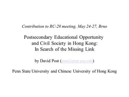 Contribution to RC-28 meeting, May 24-27, Brno Postsecondary Educational Opportunity and Civil Society in Hong Kong: In Search of the Missing Link by David.