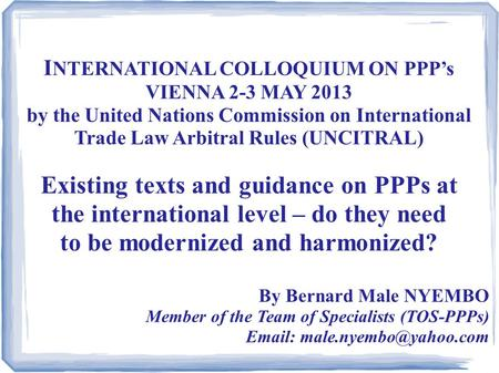I NTERNATIONAL COLLOQUIUM ON PPP's VIENNA 2-3 MAY 2013 by the United Nations Commission on International Trade Law Arbitral Rules (UNCITRAL) Existing texts.