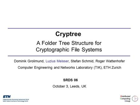 A Folder Tree Structure for Cryptographic File Systems Dominik Grolimund, Luzius Meisser, Stefan Schmid, Roger Wattenhofer Computer Engineering and Networks.