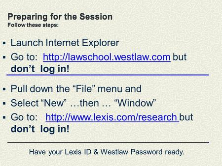 Preparing for the Session Follow these steps:  Launch Internet Explorer  Go to:  but don't log in!http://lawschool.westlaw.com.