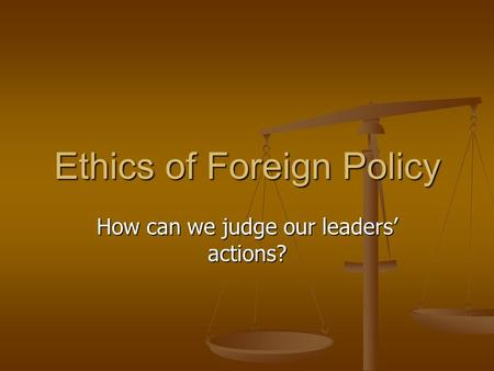 Ethics of Foreign Policy How can we judge our leaders' actions?