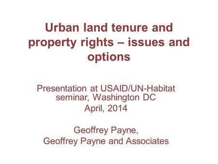 Urban land tenure and property rights – issues and options Presentation at USAID/UN-Habitat seminar, Washington DC April, 2014 Geoffrey Payne, Geoffrey.