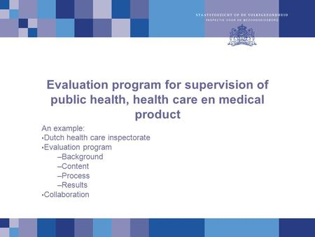 Evaluation program for supervision of public health, health care en medical product An example: Dutch health care inspectorate Evaluation program –Background.