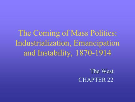 The Coming of Mass Politics: Industrialization, Emancipation and Instability, 1870-1914 The West CHAPTER 22.