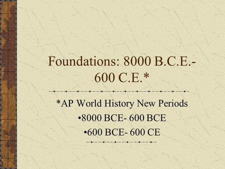 *AP World History New Periods 8000 BCE- 600 BCE 600 BCE- 600 CE