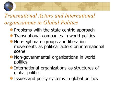 Transnational Actors and International organizations in Global Politics Problems with the state-centric approach Transnational companies in world politics.