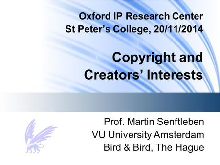 Oxford IP Research Center St Peter's College, 20/11/2014 Copyright and Creators' Interests Prof. Martin Senftleben VU University Amsterdam Bird & Bird,