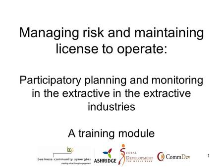 1 Managing risk and maintaining license to operate: Participatory planning and monitoring in the extractive in the extractive industries A training module.