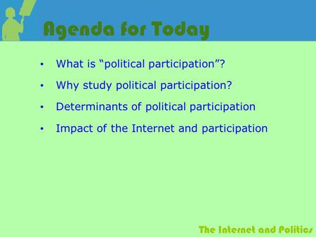 "The Internet and Politics Agenda for Today What is ""political participation""? Why study political participation? Determinants of political participation."