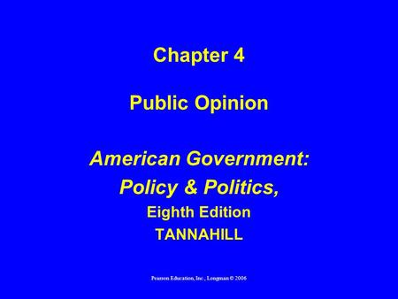Pearson Education, Inc., Longman © 2006 Chapter 4 Public Opinion American Government: Policy & Politics, Eighth Edition TANNAHILL.