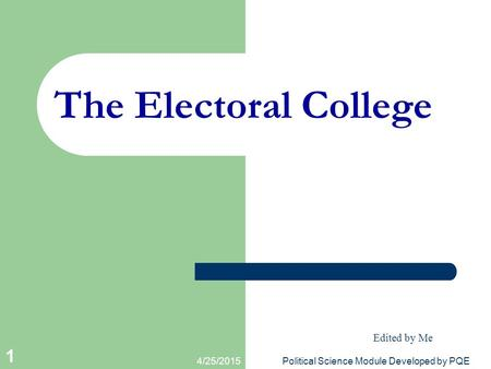 4/25/2015Political Science Module Developed by PQE 1 The Electoral College Edited by Me.
