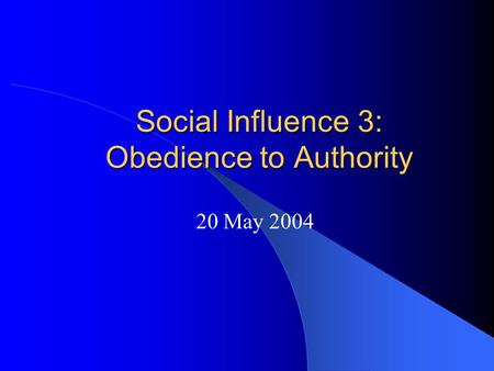 Social Influence 3: Obedience to Authority 20 May 2004.