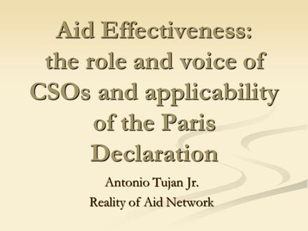 Aid Effectiveness: the role and voice of CSOs and applicability of the Paris Declaration Antonio Tujan Jr. Reality of Aid Network.