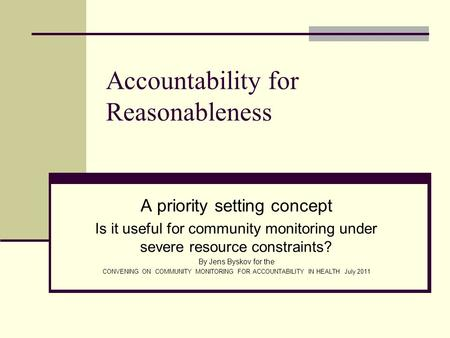 Accountability for Reasonableness A priority setting concept Is it useful for community monitoring under severe resource constraints? By Jens Byskov for.
