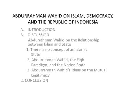 ABDURRAHMAN WAHID ON ISLAM, DEMOCRACY, AND THE REPUBLIC OF INDONESIA A.INTRODUCTION B.DISCUSSION Abdurrahman Wahid on the Relationship between Islam and.