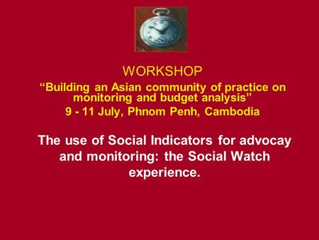 "WORKSHOP ""Building an Asian community of practice on monitoring and budget analysis"" 9 - 11 July, Phnom Penh, Cambodia The use of Social Indicators for."