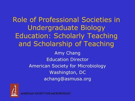 Role of Professional Societies in Undergraduate Biology Education: Scholarly Teaching and Scholarship of Teaching Amy Chang Education Director American.