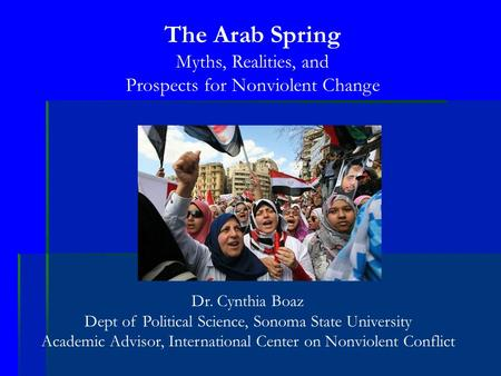 The Arab Spring Myths, Realities, and Prospects for Nonviolent Change Dr. Cynthia Boaz Dept of Political Science, Sonoma State University Academic Advisor,