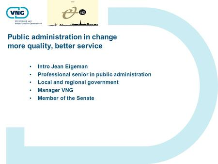 Public administration in change more quality, better service Intro Jean Eigeman Professional senior in public administration Local and regional government.