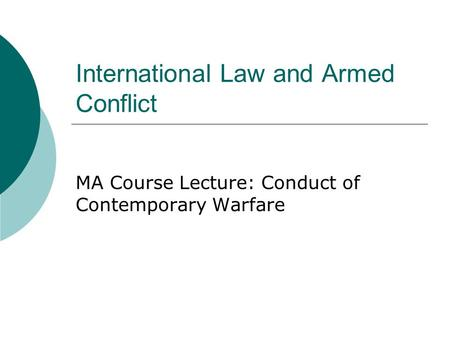 International Law and Armed Conflict MA Course Lecture: Conduct of Contemporary Warfare.