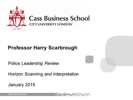 Www.cass.city.ac.uk Police Leadership Review Horizon Scanning and Interpretation January 2015 Professor Harry Scarbrough.