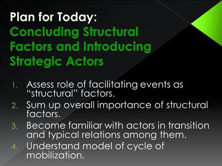 "1. Assess role of facilitating events as ""structural"" factors. 2. Sum up overall importance of structural factors. 3. Become familiar with actors in transition."