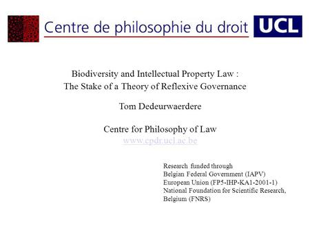 Biodiversity and Intellectual Property Law : The Stake of a Theory of Reflexive Governance Tom Dedeurwaerdere Centre for Philosophy of Law www.cpdr.ucl.ac.be.