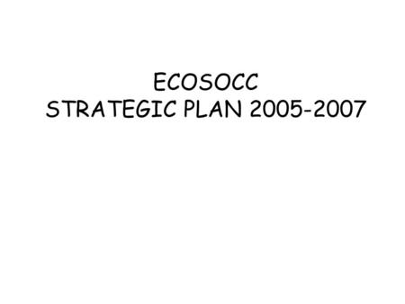 ECOSOCC STRATEGIC PLAN 2005-2007. The main building blocks of the Strategic Plan 1)Vision, objectives, roles and added-value 2)Governance, Transparency.