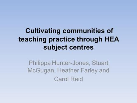 Cultivating communities of teaching practice through HEA subject centres Philippa Hunter-Jones, Stuart McGugan, Heather Farley and Carol Reid.