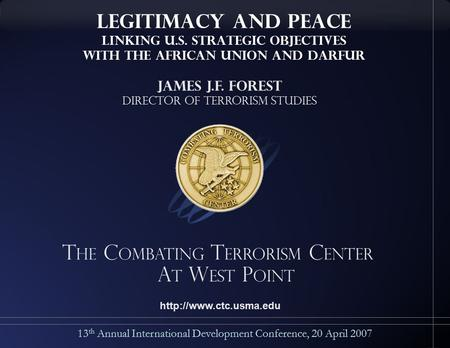 T he C ombating T errorism C enter a t W est P oint 13 th Annual International Development Conference, 20 April 2007 James J.F. Forest Director of Terrorism.