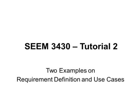 SEEM 3430 – Tutorial 2 Two Examples on Requirement Definition and Use Cases.