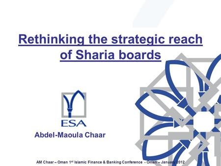 AM Chaar – Oman 1 st Islamic Finance & Banking Conference - Oman – January 2012 Abdel-Maoula Chaar Rethinking the strategic reach of Sharia boards Abdel-Maoula.