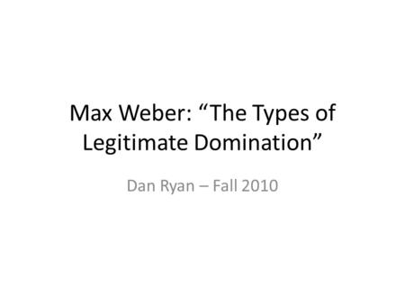 "Max Weber: ""The Types of Legitimate Domination"" Dan Ryan – Fall 2010."