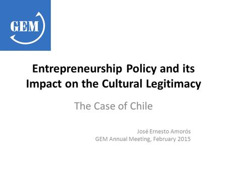 Entrepreneurship Policy and its Impact on the Cultural Legitimacy The Case of Chile José Ernesto Amorós GEM Annual Meeting, February 2015.