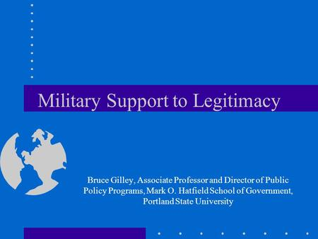 Military Support to Legitimacy Bruce Gilley, Associate Professor and Director of Public Policy Programs, Mark O. Hatfield School of Government, Portland.